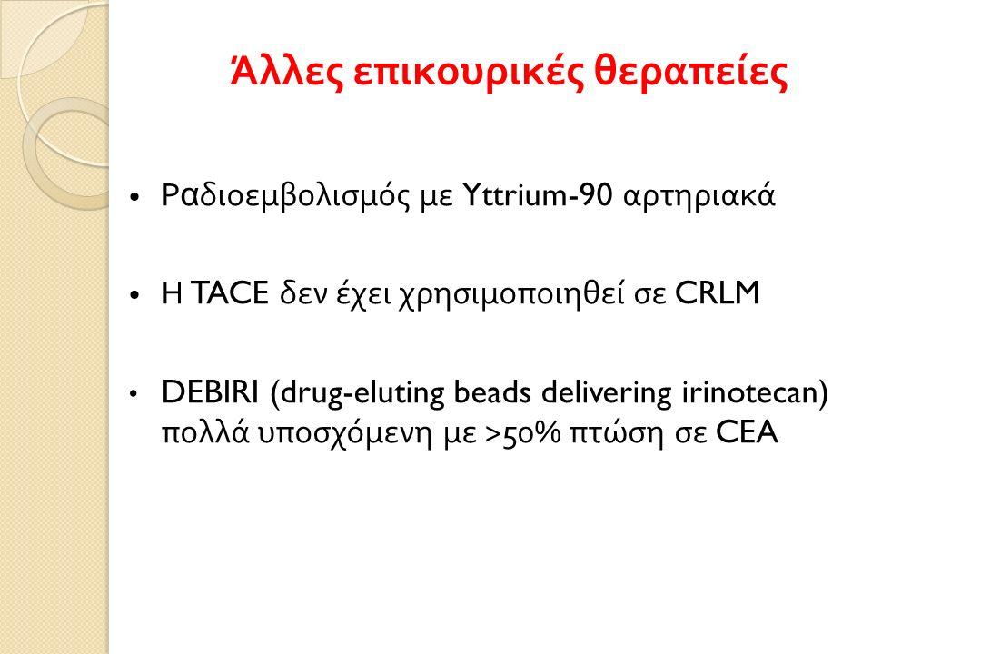 Ρ α διοεμβολισμός με Yttrium-90 αρτηριακά Η TACE δεν έχει χρησιμοποιηθεί σε CRLM DEBIRI (drug-eluting beads delivering irinotecan) πολλά υποσχόμενη με >50% πτώση σε CEA Άλλες επικουρικές θεραπείες