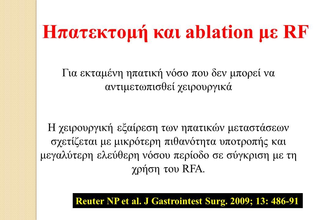 Ηπατεκτομή και ablation με RF Για εκταμένη ηπατική νόσο που δεν μπορεί να αντιμετωπισθεί χειρουργικά Η χειρουργική εξαίρεση των ηπατικών μεταστάσεων σχετίζεται με μικρότερη πιθανότητα υποτροπής και μεγαλύτερη ελεύθερη νόσου περίοδο σε σύγκριση με τη χρήση του RFA.