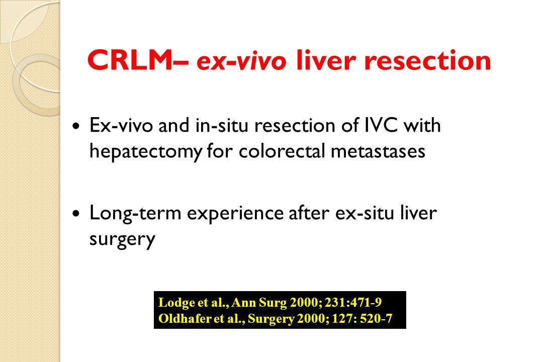 Ex-vivo and in-situ resection of IVC with hepatectomy for colorectal metastases Long-term experience after ex-situ liver surgery CRLM– ex-vivo liver resection Lodge et al., Ann Surg 2000; 231:471-9 Oldhafer et al., Surgery 2000; 127: 520-7