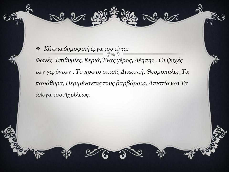  Κάπ o ια δημοφιλή έργα του είναι : Φωνές, Επιθυμίες, Κεριά, Ένας γέρος, Δέησης, Οι ψυχές των γερόντων, Το πρώτο σκαλί, Διακοπή, Θερμοπύλες, Τα παράθυρα, Περιμένοντας τους βαρβάρους, Απιστία και Τα άλογα του Αχιλλέως.