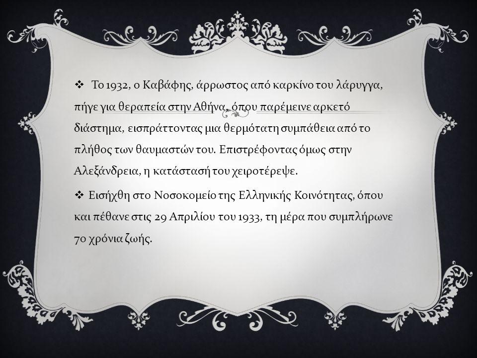  Το 1932, ο Καβάφης, άρρωστος από καρκίνο του λάρυγγα, πήγε για θεραπεία στην Αθήνα, όπου παρέμεινε αρκετό διάστημα, εισπράττοντας μια θερμότατη συμπάθεια από το πλήθος των θαυμαστών του.