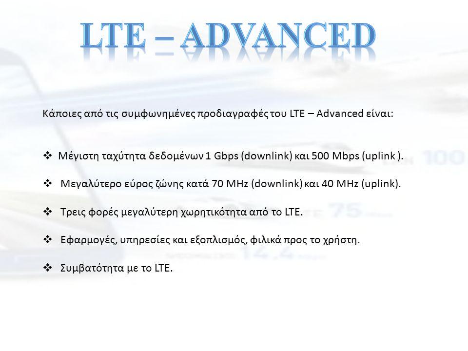 Κάποιες από τις συμφωνημένες προδιαγραφές του LTE – Advanced είναι:  Μέγιστη ταχύτητα δεδομένων 1 Gbps (downlink) και 500 Mbps (uplink ).