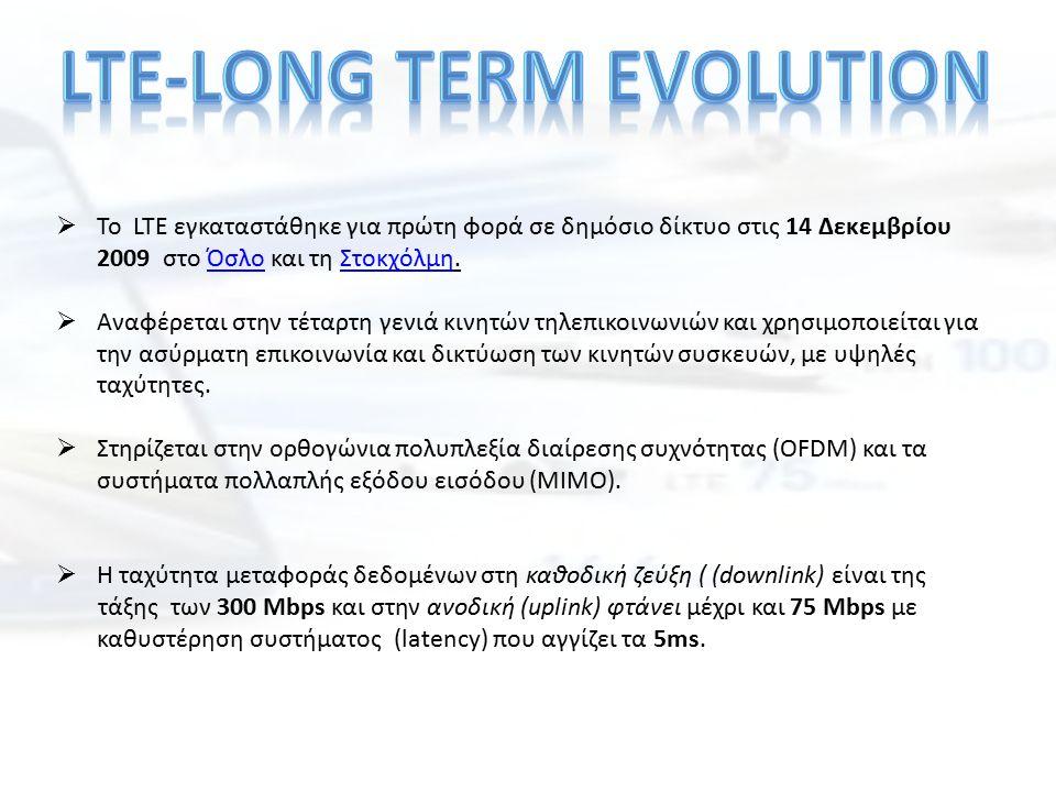  Το LTE εγκαταστάθηκε για πρώτη φορά σε δημόσιο δίκτυο στις 14 Δεκεμβρίου 2009 στο Όσλο και τη Στοκχόλμη.ΌσλοΣτοκχόλμη  Αναφέρεται στην τέταρτη γενι