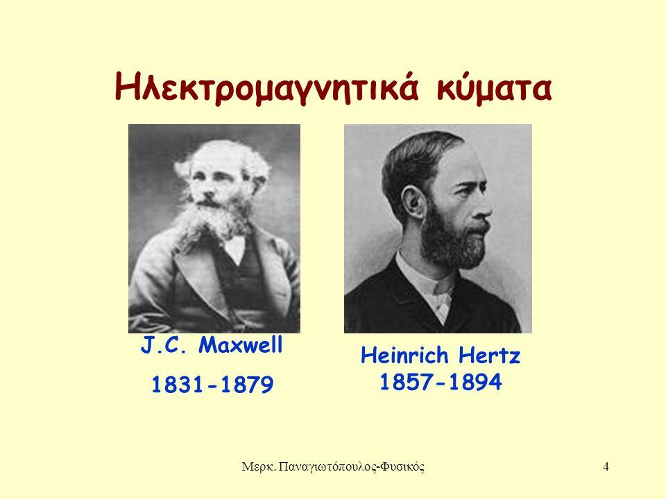 Μερκ. Παναγιωτόπουλος-Φυσικός4 Ηλεκτρομαγνητικά κύματα J.C. Maxwell 1831-1879 Heinrich Hertz 1857-1894