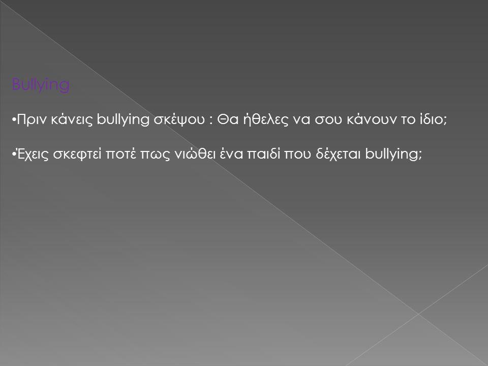 Bullying Πριν κάνεις bullying σκέψου : Θα ήθελες να σου κάνουν το ίδιο; Έχεις σκεφτεί ποτέ πως νιώθει ένα παιδί που δέχεται bullying;