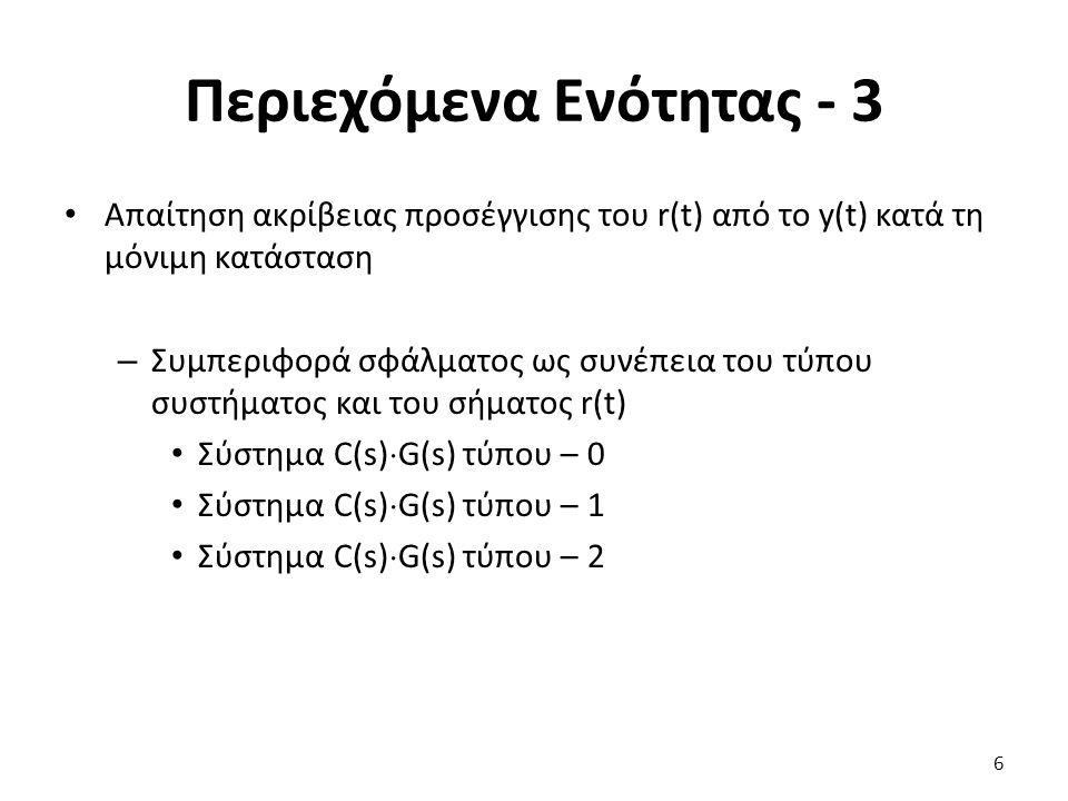 Περιεχόμενα Ενότητας - 3 Απαίτηση ακρίβειας προσέγγισης του r(t) από το y(t) κατά τη μόνιμη κατάσταση – Συμπεριφορά σφάλματος ως συνέπεια του τύπου συστήματος και του σήματος r(t) Σύστημα C(s)  G(s) τύπου – 0 Σύστημα C(s)  G(s) τύπου – 1 Σύστημα C(s)  G(s) τύπου – 2 6