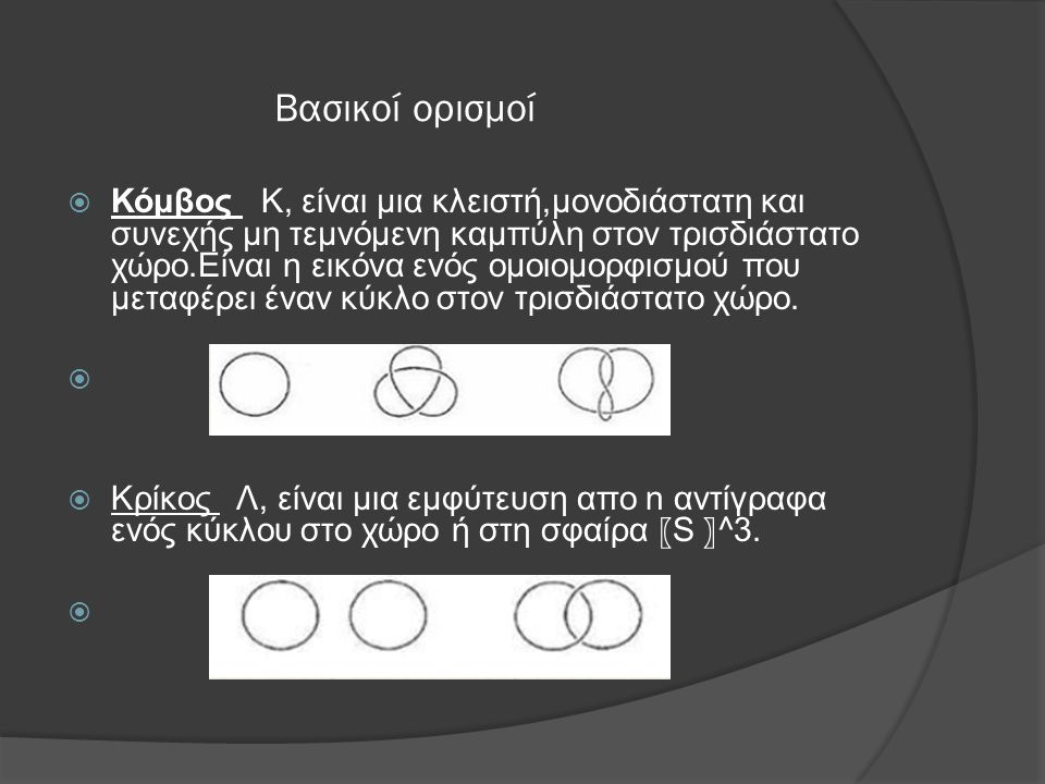 Βασικοί ορισμοί  Κόμβος Κ, είναι μια κλειστή,μονοδιάστατη και συνεχής μη τεμνόμενη καμπύλη στον τρισδιάστατο χώρο.Είναι η εικόνα ενός ομοιομορφισμού