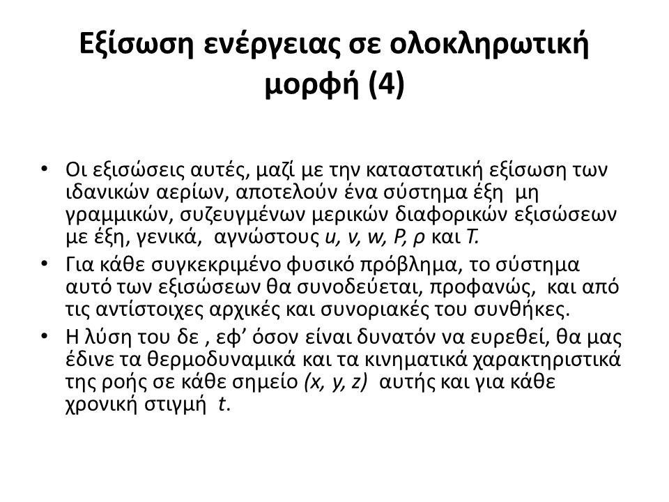 Εξίσωση ενέργειας σε ολοκληρωτική μορφή (4) Οι εξισώσεις αυτές, μαζί με την καταστατική εξίσωση των ιδανικών αερίων, αποτελούν ένα σύστημα έξη μη γραμμικών, συζευγμένων μερικών διαφορικών εξισώσεων με έξη, γενικά, αγνώστους u, v, w, P, ρ και Τ.