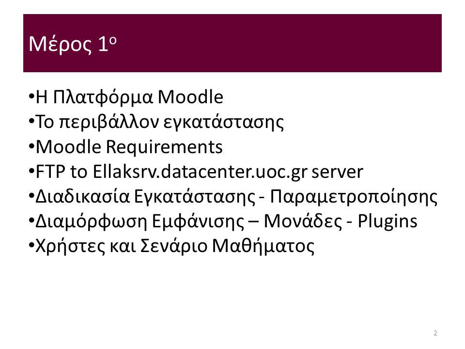 Μέρος 1 ο Η Πλατφόρμα Moodle Το περιβάλλον εγκατάστασης Moodle Requirements FTP to Ellaksrv.datacenter.uoc.gr server Διαδικασία Εγκατάστασης - Παραμετροποίησης Διαμόρφωση Εμφάνισης – Μονάδες - Plugins Χρήστες και Σενάριο Μαθήματος 2