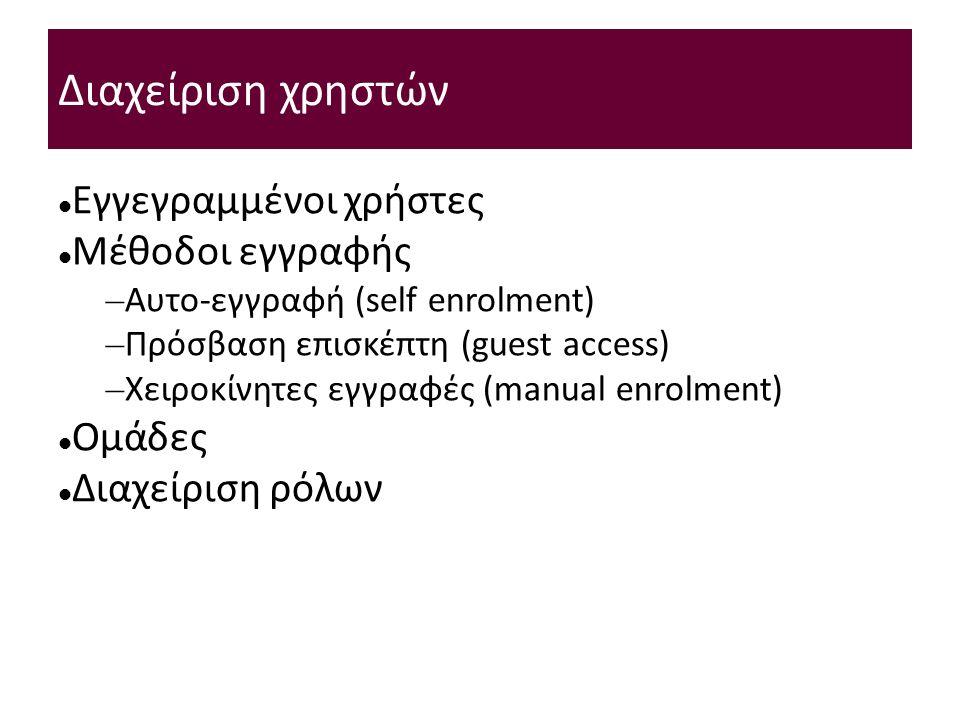 Διαχείριση χρηστών Εγγεγραμμένοι χρήστες Μέθοδοι εγγραφής – Αυτο-εγγραφή (self enrolment) – Πρόσβαση επισκέπτη (guest access) – Χειροκίνητες εγγραφές (manual enrolment) Ομάδες Διαχείριση ρόλων