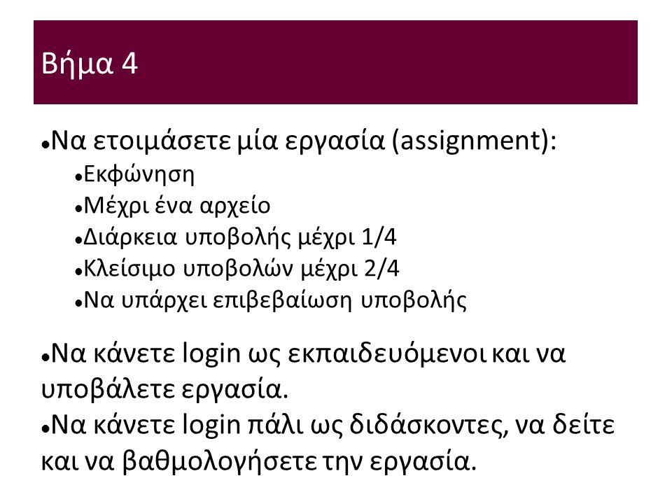Βήμα 4 Να ετοιμάσετε μία εργασία (assignment): Εκφώνηση Μέχρι ένα αρχείο Διάρκεια υποβολής μέχρι 1/4 Κλείσιμο υποβολών μέχρι 2/4 Να υπάρχει επιβεβαίωση υποβολής Να κάνετε login ως εκπαιδευόμενοι και να υποβάλετε εργασία.