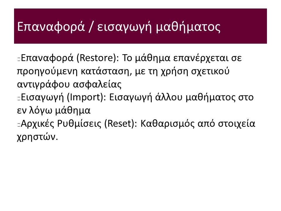 Επαναφορά / εισαγωγή μαθήματος Επαναφορά (Restore): Το μάθημα επανέρχεται σε προηγούμενη κατάσταση, με τη χρήση σχετικού αντιγράφου ασφαλείας Εισαγωγή (Import): Εισαγωγή άλλου μαθήματος στο εν λόγω μάθημα Αρχικές Ρυθμίσεις (Reset): Καθαρισμός από στοιχεία χρηστών.