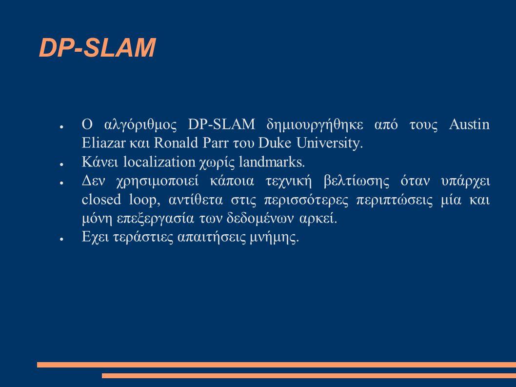 DP-SLAM ● Χρησιμοποιεί ένα particle filter για να κρατά μια join probability distribution πάνω στους χάρτες και τις θέσεις του ρομπότ.