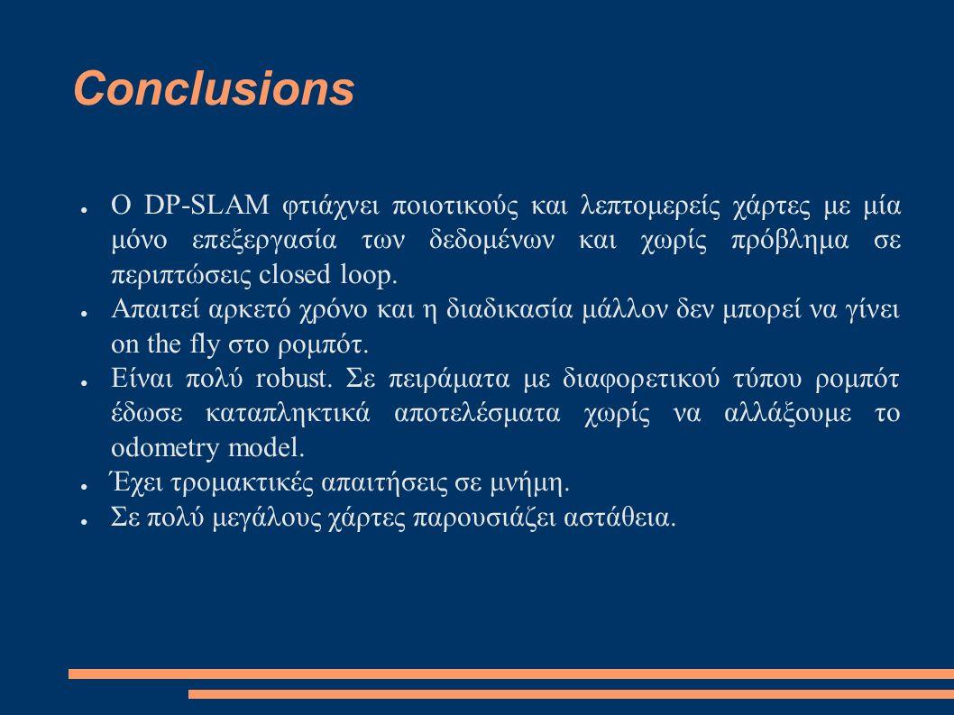 Conclusions ● O DP-SLAM φτιάχνει ποιοτικούς και λεπτομερείς χάρτες με μία μόνο επεξεργασία των δεδομένων και χωρίς πρόβλημα σε περιπτώσεις closed loop.