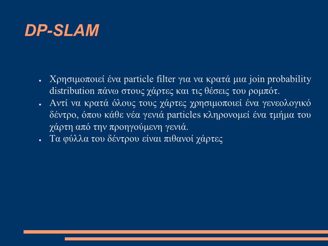 DP-SLAM ● Χρησιμοποιεί ένα particle filter για να κρατά μια join probability distribution πάνω στους χάρτες και τις θέσεις του ρομπότ.