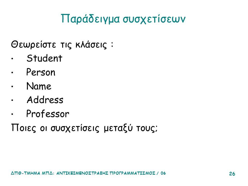 ΔΠΘ-ΤΜΗΜΑ ΜΠΔ: ΑΝΤΙΚΕΙΜΕΝΟΣΤΡΑΦΗΣ ΠΡΟΓΡΑΜΜΑΤΙΣΜΟΣ / 06 26 Παράδειγμα συσχετίσεων Θεωρείστε τις κλάσεις : Student Person Name Address Professor Ποιες οι συσχετίσεις μεταξύ τους;