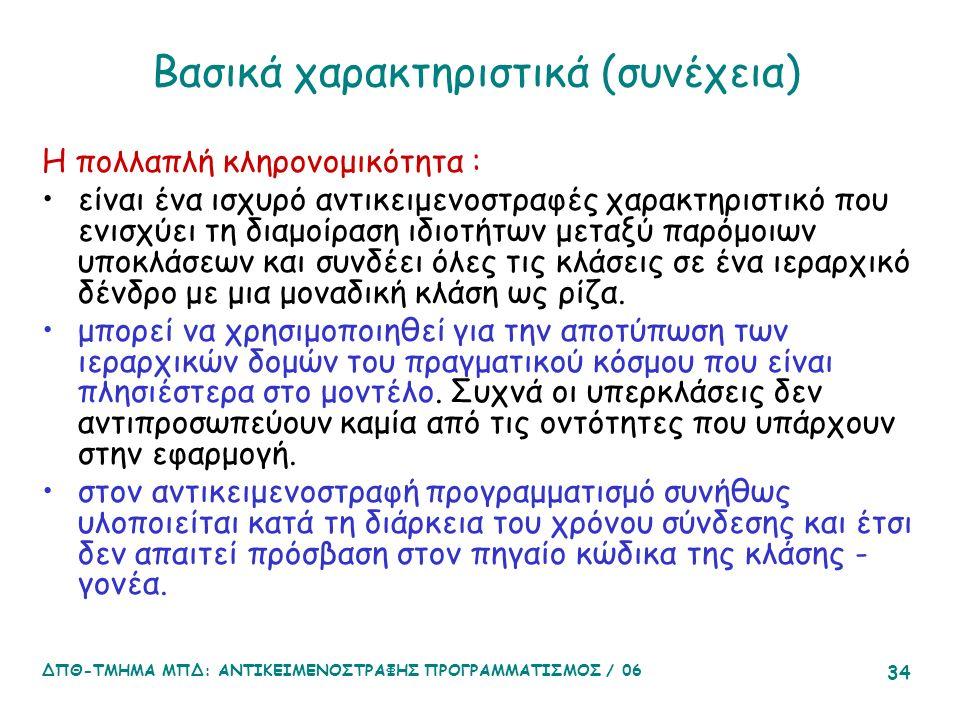 ΔΠΘ-ΤΜΗΜΑ ΜΠΔ: ΑΝΤΙΚΕΙΜΕΝΟΣΤΡΑΦΗΣ ΠΡΟΓΡΑΜΜΑΤΙΣΜΟΣ / 06 34 Βασικά χαρακτηριστικά (συνέχεια) Η πολλαπλή κληρονομικότητα : είναι ένα ισχυρό αντικειμενοστραφές χαρακτηριστικό που ενισχύει τη διαμοίραση ιδιοτήτων μεταξύ παρόμοιων υποκλάσεων και συνδέει όλες τις κλάσεις σε ένα ιεραρχικό δένδρο με μια μοναδική κλάση ως ρίζα.