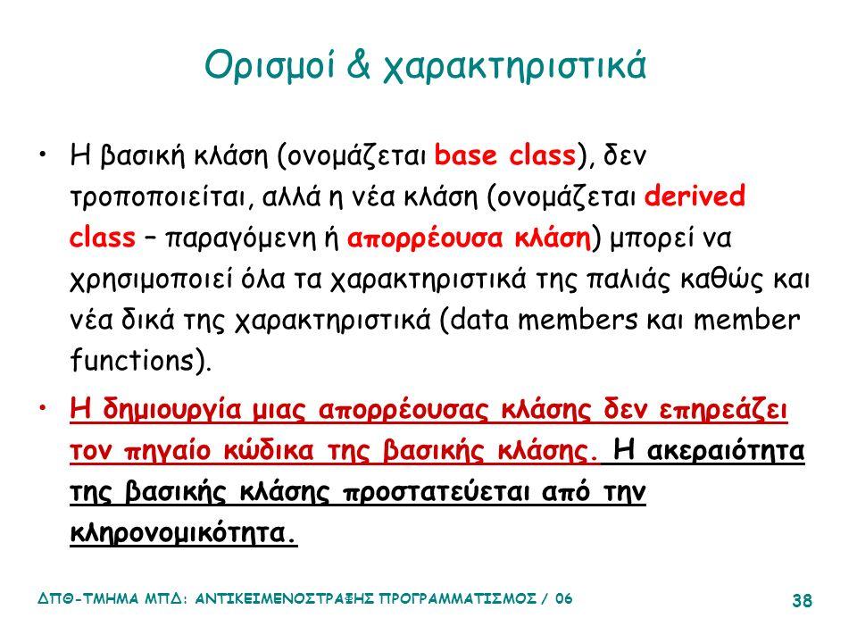 ΔΠΘ-ΤΜΗΜΑ ΜΠΔ: ΑΝΤΙΚΕΙΜΕΝΟΣΤΡΑΦΗΣ ΠΡΟΓΡΑΜΜΑΤΙΣΜΟΣ / 06 38 Ορισμοί & χαρακτηριστικά Η βασική κλάση (ονομάζεται base class), δεν τροποποιείται, αλλά η νέα κλάση (ονομάζεται derived class – παραγόμενη ή απορρέουσα κλάση) μπορεί να χρησιμοποιεί όλα τα χαρακτηριστικά της παλιάς καθώς και νέα δικά της χαρακτηριστικά (data members και member functions).