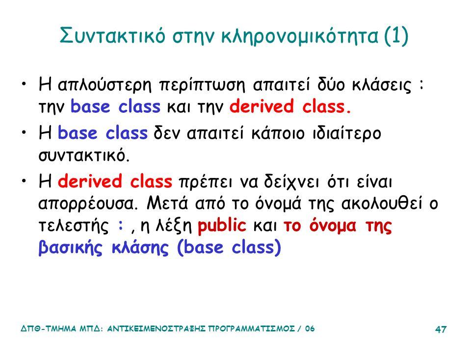 ΔΠΘ-ΤΜΗΜΑ ΜΠΔ: ΑΝΤΙΚΕΙΜΕΝΟΣΤΡΑΦΗΣ ΠΡΟΓΡΑΜΜΑΤΙΣΜΟΣ / 06 47 Συντακτικό στην κληρονομικότητα (1) Η απλούστερη περίπτωση απαιτεί δύο κλάσεις : την base class και την derived class.