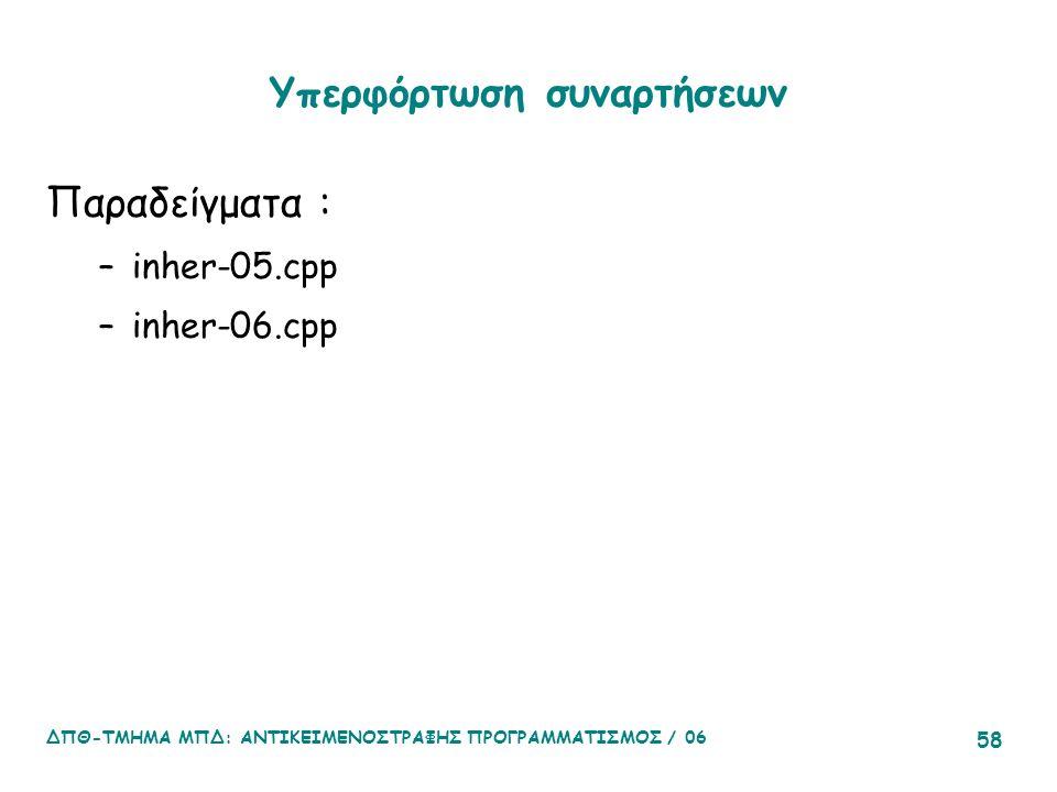 ΔΠΘ-ΤΜΗΜΑ ΜΠΔ: ΑΝΤΙΚΕΙΜΕΝΟΣΤΡΑΦΗΣ ΠΡΟΓΡΑΜΜΑΤΙΣΜΟΣ / 06 58 Υπερφόρτωση συναρτήσεων Παραδείγματα : –inher-05.cpp –inher-06.cpp