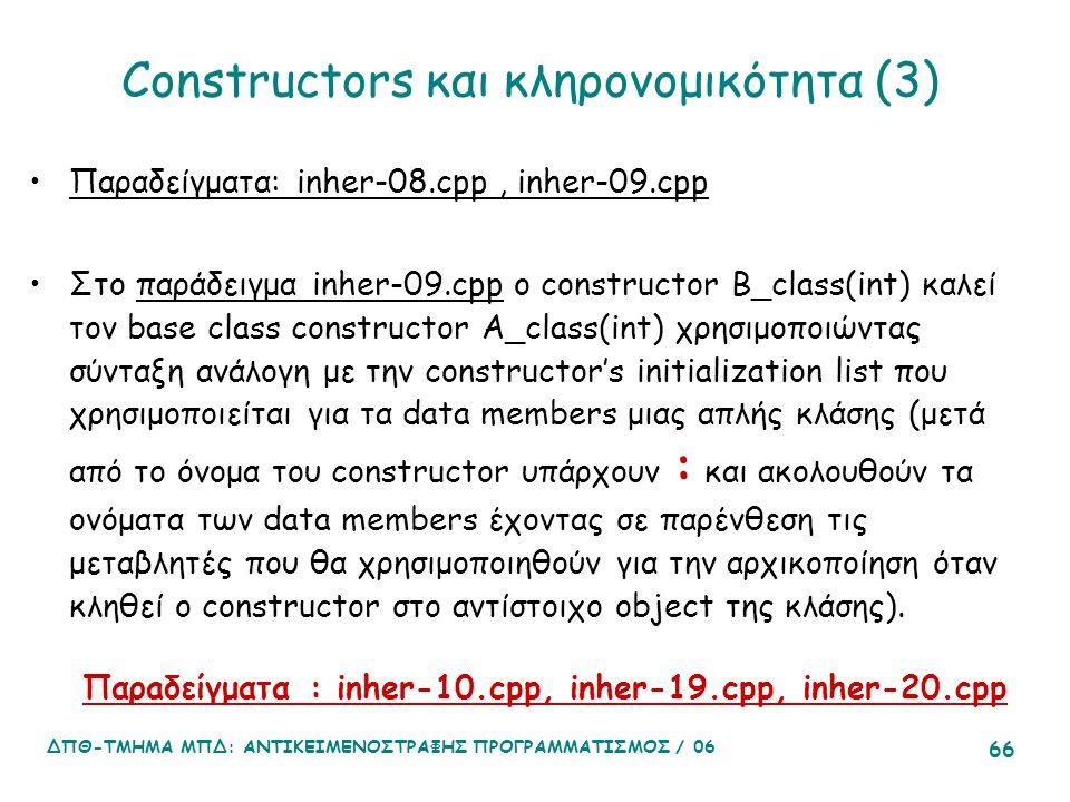 ΔΠΘ-ΤΜΗΜΑ ΜΠΔ: ΑΝΤΙΚΕΙΜΕΝΟΣΤΡΑΦΗΣ ΠΡΟΓΡΑΜΜΑΤΙΣΜΟΣ / 06 66 Constructors και κληρονομικότητα (3) Παραδείγματα: inher-08.cpp, inher-09.cpp Στο παράδειγμα inher-09.cpp ο constructor Β_class(int) καλεί τον base class constructor Α_class(int) χρησιμοποιώντας σύνταξη ανάλογη με την constructor's initialization list που χρησιμοποιείται για τα data members μιας απλής κλάσης (μετά από το όνομα του constructor υπάρχουν : και ακολουθούν τα ονόματα των data members έχοντας σε παρένθεση τις μεταβλητές που θα χρησιμοποιηθούν για την αρχικοποίηση όταν κληθεί ο constructor στο αντίστοιχο object της κλάσης).