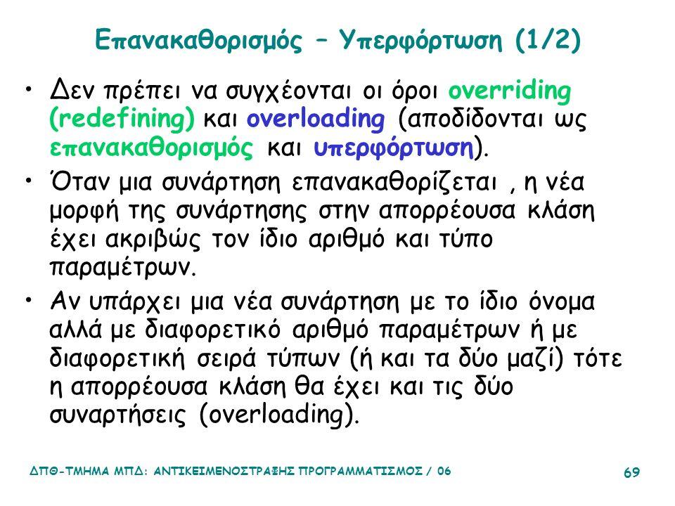 ΔΠΘ-ΤΜΗΜΑ ΜΠΔ: ΑΝΤΙΚΕΙΜΕΝΟΣΤΡΑΦΗΣ ΠΡΟΓΡΑΜΜΑΤΙΣΜΟΣ / 06 69 Επανακαθορισμός – Υπερφόρτωση (1/2) Δεν πρέπει να συγχέονται οι όροι overriding (redefining) και overloading (αποδίδονται ως επανακαθορισμός και υπερφόρτωση).