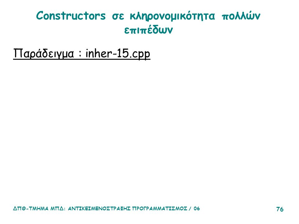 ΔΠΘ-ΤΜΗΜΑ ΜΠΔ: ΑΝΤΙΚΕΙΜΕΝΟΣΤΡΑΦΗΣ ΠΡΟΓΡΑΜΜΑΤΙΣΜΟΣ / 06 76 Constructors σε κληρονομικότητα πολλών επιπέδων Παράδειγμα : inher-15.cpp