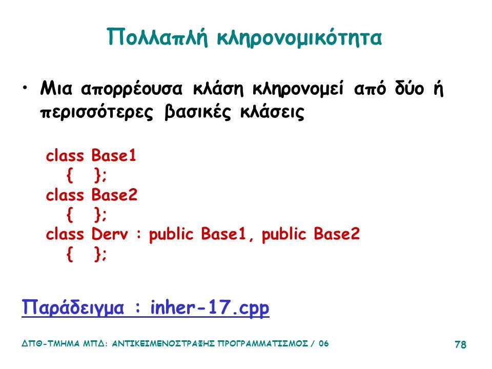 ΔΠΘ-ΤΜΗΜΑ ΜΠΔ: ΑΝΤΙΚΕΙΜΕΝΟΣΤΡΑΦΗΣ ΠΡΟΓΡΑΜΜΑΤΙΣΜΟΣ / 06 78 Πολλαπλή κληρονομικότητα Μια απορρέουσα κλάση κληρονομεί από δύο ή περισσότερες βασικές κλάσεις class Base1 { }; class Base2 { }; class Derv : public Base1, public Base2 { }; Παράδειγμα : inher-17.cpp