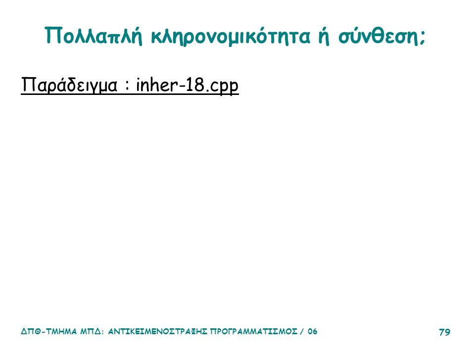 ΔΠΘ-ΤΜΗΜΑ ΜΠΔ: ΑΝΤΙΚΕΙΜΕΝΟΣΤΡΑΦΗΣ ΠΡΟΓΡΑΜΜΑΤΙΣΜΟΣ / 06 79 Πολλαπλή κληρονομικότητα ή σύνθεση; Παράδειγμα : inher-18.cpp