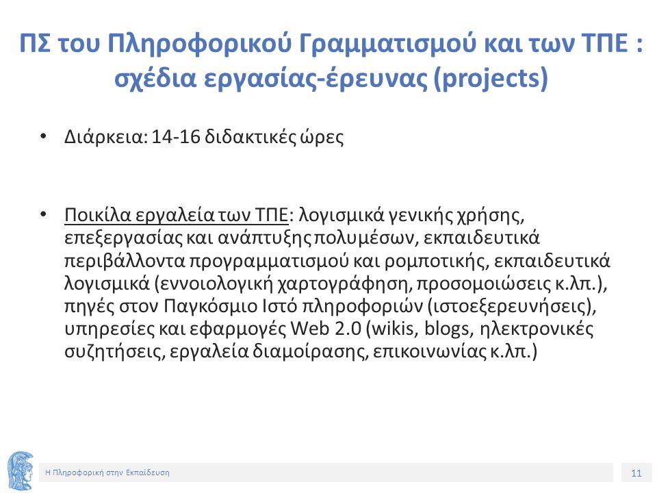 11 Η Πληροφορική στην Εκπαίδευση ΠΣ του Πληροφορικού Γραμματισμού και των ΤΠΕ : σχέδια εργασίας-έρευνας (projects) Διάρκεια: 14-16 διδακτικές ώρες Ποικίλα εργαλεία των ΤΠΕ: λογισμικά γενικής χρήσης, επεξεργασίας και ανάπτυξης πολυμέσων, εκπαιδευτικά περιβάλλοντα προγραμματισμού και ρομποτικής, εκπαιδευτικά λογισμικά (εννοιολογική χαρτογράφηση, προσομοιώσεις κ.λπ.), πηγές στον Παγκόσμιο Ιστό πληροφοριών (ιστοεξερευνήσεις), υπηρεσίες και εφαρμογές Web 2.0 (wikis, blogs, ηλεκτρονικές συζητήσεις, εργαλεία διαμοίρασης, επικοινωνίας κ.λπ.)
