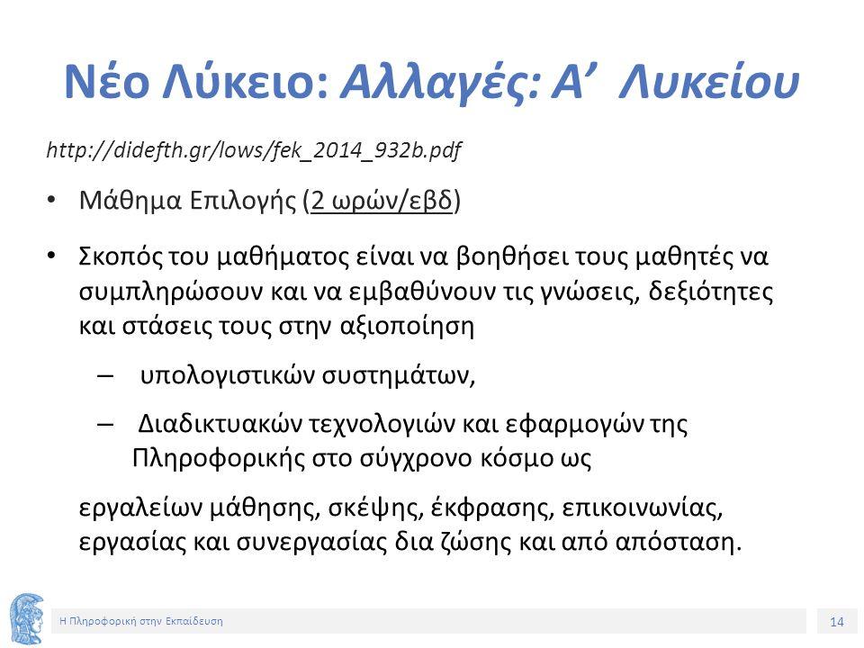 14 Η Πληροφορική στην Εκπαίδευση Νέο Λύκειο: Αλλαγές: Α' Λυκείου http://didefth.gr/lows/fek_2014_932b.pdf Μάθημα Επιλογής (2 ωρών/εβδ) Σκοπός του μαθήματος είναι να βοηθήσει τους μαθητές να συμπληρώσουν και να εμβαθύνουν τις γνώσεις, δεξιότητες και στάσεις τους στην αξιοποίηση – υπολογιστικών συστημάτων, – Διαδικτυακών τεχνολογιών και εφαρμογών της Πληροφορικής στο σύγχρονο κόσμο ως εργαλείων μάθησης, σκέψης, έκφρασης, επικοινωνίας, εργασίας και συνεργασίας δια ζώσης και από απόσταση.