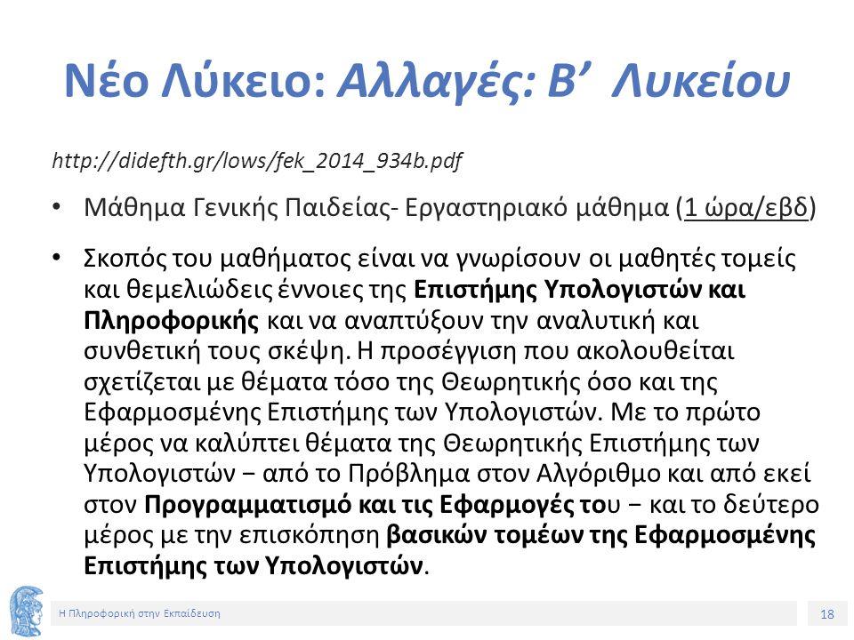 18 Η Πληροφορική στην Εκπαίδευση Νέο Λύκειο: Αλλαγές: Β' Λυκείου http://didefth.gr/lows/fek_2014_934b.pdf Μάθημα Γενικής Παιδείας- Εργαστηριακό μάθημα (1 ώρα/εβδ) Σκοπός του μαθήματος είναι να γνωρίσουν οι μαθητές τομείς και θεμελιώδεις έννοιες της Επιστήμης Υπολογιστών και Πληροφορικής και να αναπτύξουν την αναλυτική και συνθετική τους σκέψη.