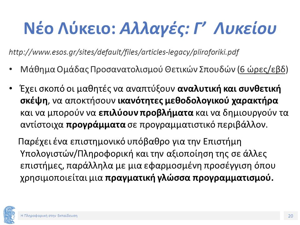 20 Η Πληροφορική στην Εκπαίδευση Νέο Λύκειο: Αλλαγές: Γ' Λυκείου http://www.esos.gr/sites/default/files/articles-legacy/pliroforiki.pdf Μάθημα Ομάδας Προσανατολισμού Θετικών Σπουδών (6 ώρες/εβδ) Έχει σκοπό οι μαθητές να αναπτύξουν αναλυτική και συνθετική σκέψη, να αποκτήσουν ικανότητες μεθοδολογικού χαρακτήρα και να μπορούν να επιλύουν προβλήματα και να δημιουργούν τα αντίστοιχα προγράμματα σε προγραμματιστικό περιβάλλον.