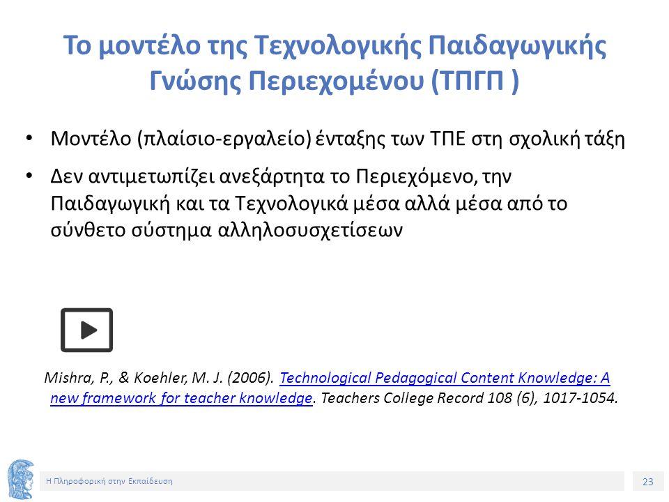 23 Η Πληροφορική στην Εκπαίδευση Το μοντέλο της Τεχνολογικής Παιδαγωγικής Γνώσης Περιεχομένου (ΤΠΓΠ ) Μοντέλο (πλαίσιο-εργαλείο) ένταξης των ΤΠΕ στη σ