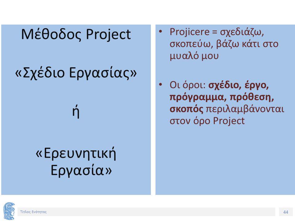 44 Τίτλος Ενότητας Μέθοδος Project «Σχέδιο Εργασίας» ή «Ερευνητική Εργασία» Projicere = σχεδιάζω, σκοπεύω, βάζω κάτι στο μυαλό μου Οι όροι: σχέδιο, έργο, πρόγραμμα, πρόθεση, σκοπός περιλαμβάνονται στον όρο Project