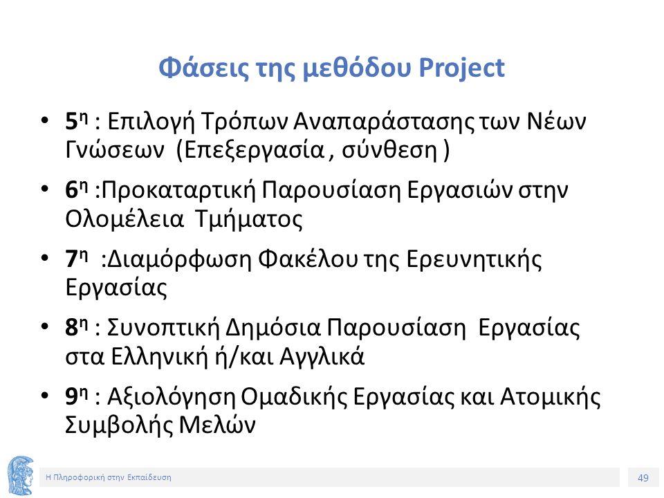 49 Η Πληροφορική στην Εκπαίδευση Φάσεις της μεθόδου Project 5 η : Επιλογή Τρόπων Αναπαράστασης των Νέων Γνώσεων (Επεξεργασία, σύνθεση ) 6 η :Προκαταρτική Παρουσίαση Εργασιών στην Ολομέλεια Τμήματος 7 η :Διαμόρφωση Φακέλου της Ερευνητικής Εργασίας 8 η : Συνοπτική Δημόσια Παρουσίαση Εργασίας στα Ελληνική ή/και Αγγλικά 9 η : Αξιολόγηση Ομαδικής Εργασίας και Ατομικής Συμβολής Μελών