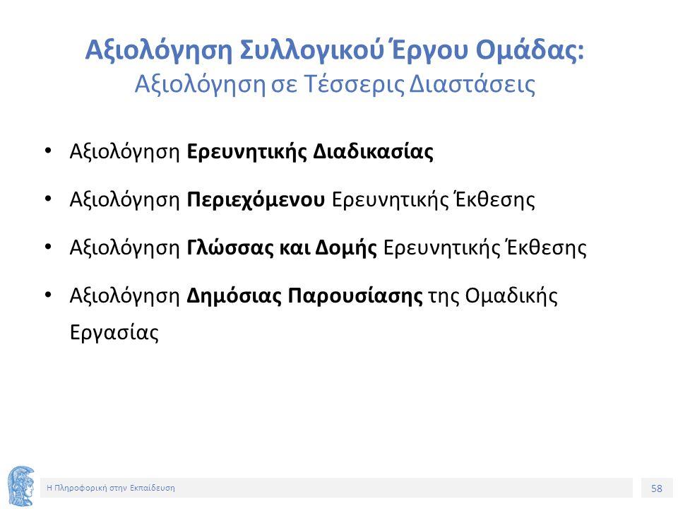 58 Η Πληροφορική στην Εκπαίδευση Αξιολόγηση Συλλογικού Έργου Ομάδας: Αξιολόγηση σε Τέσσερις Διαστάσεις Αξιολόγηση Ερευνητικής Διαδικασίας Αξιολόγηση Περιεχόμενου Ερευνητικής Έκθεσης Αξιολόγηση Γλώσσας και Δομής Ερευνητικής Έκθεσης Αξιολόγηση Δημόσιας Παρουσίασης της Ομαδικής Εργασίας