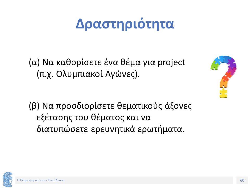 60 Η Πληροφορική στην Εκπαίδευση Δραστηριότητα (α) Να καθορίσετε ένα θέμα για project (π.χ.