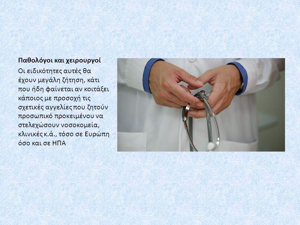 Παθολόγοι και χειρουργοί Οι ειδικότητες αυτές θα έχουν μεγάλη ζήτηση, κάτι που ήδη φαίνεται αν κοιτάξει κάποιος με προσοχή τις σχετικές αγγελίες που ζητούν προσωπικό προκειμένου να στελεχώσουν νοσοκομεία, κλινικές κ.ά., τόσο σε Ευρώπη όσο και σε ΗΠΑ