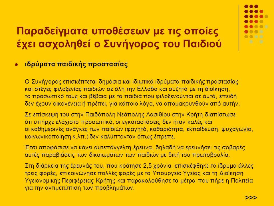 ιδρύματα παιδικής προστασίας Ο Συνήγορος επισκέπτεται δημόσια και ιδιωτικά ιδρύματα παιδικής προστασίας και στέγες φιλοξενίας παιδιών σε όλη την Ελλάδα και συζητά με τη διοίκηση, το προσωπικό τους και βέβαια με τα παιδιά που φιλοξενούνται σε αυτά, επειδή δεν έχουν οικογένεια ή πρέπει, για κάποιο λόγο, να απομακρυνθούν από αυτήν.