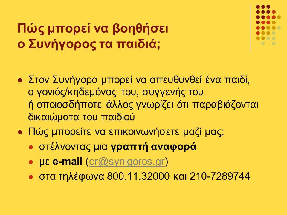 Πώς μπορεί να βοηθήσει ο Συνήγορος τα παιδιά; Στον Συνήγορο μπορεί να απευθυνθεί ένα παιδί, ο γονιός/κηδεμόνας του, συγγενής του ή οποιοσδήποτε άλλος γνωρίζει ότι παραβιάζονται δικαιώματα του παιδιού Πώς μπορείτε να επικοινωνήσετε μαζί μας; στέλνοντας μια γραπτή αναφορά με e-mail (cr@synigoros.gr)cr@synigoros.gr στα τηλέφωνα 800.11.32000 και 210-7289744
