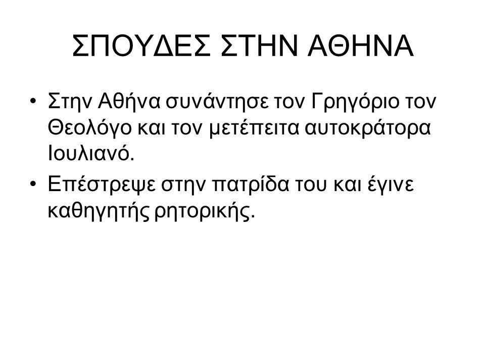 ΣΠΟΥΔΕΣ ΣΤΗΝ ΑΘΗΝΑ Στην Αθήνα συνάντησε τον Γρηγόριο τον Θεολόγο και τον μετέπειτα αυτοκράτορα Ιουλιανό. Επέστρεψε στην πατρίδα του και έγινε καθηγητή