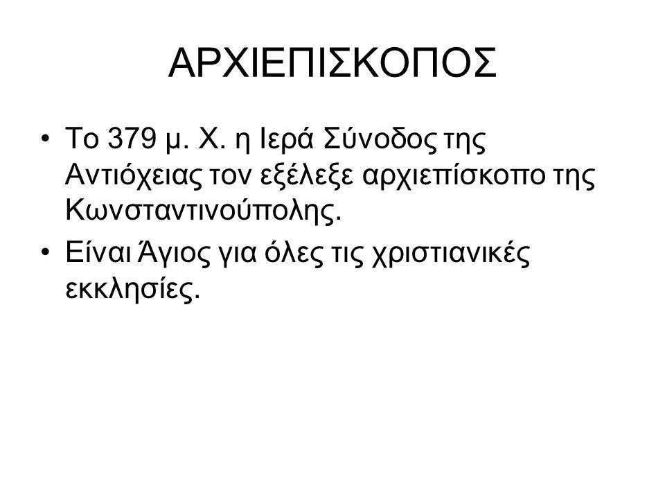 ΑΡΧΙΕΠΙΣΚΟΠΟΣ Το 379 μ. Χ. η Ιερά Σύνοδος της Αντιόχειας τον εξέλεξε αρχιεπίσκοπο της Κωνσταντινούπολης. Είναι Άγιος για όλες τις χριστιανικές εκκλησί