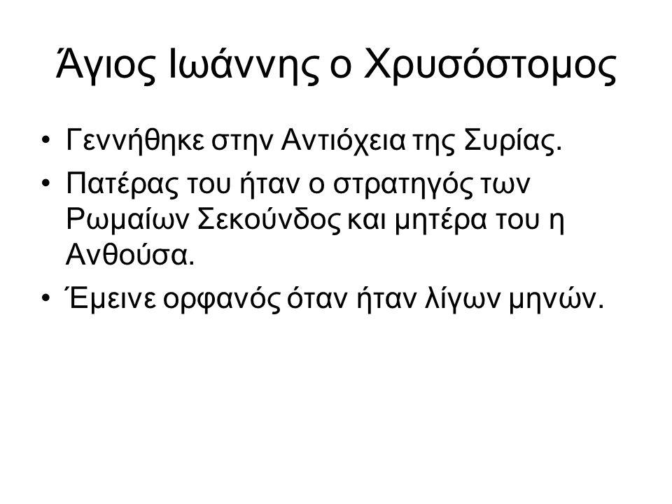 Άγιος Ιωάννης ο Χρυσόστομος Γεννήθηκε στην Αντιόχεια της Συρίας. Πατέρας του ήταν ο στρατηγός των Ρωμαίων Σεκούνδος και μητέρα του η Ανθούσα. Έμεινε ο