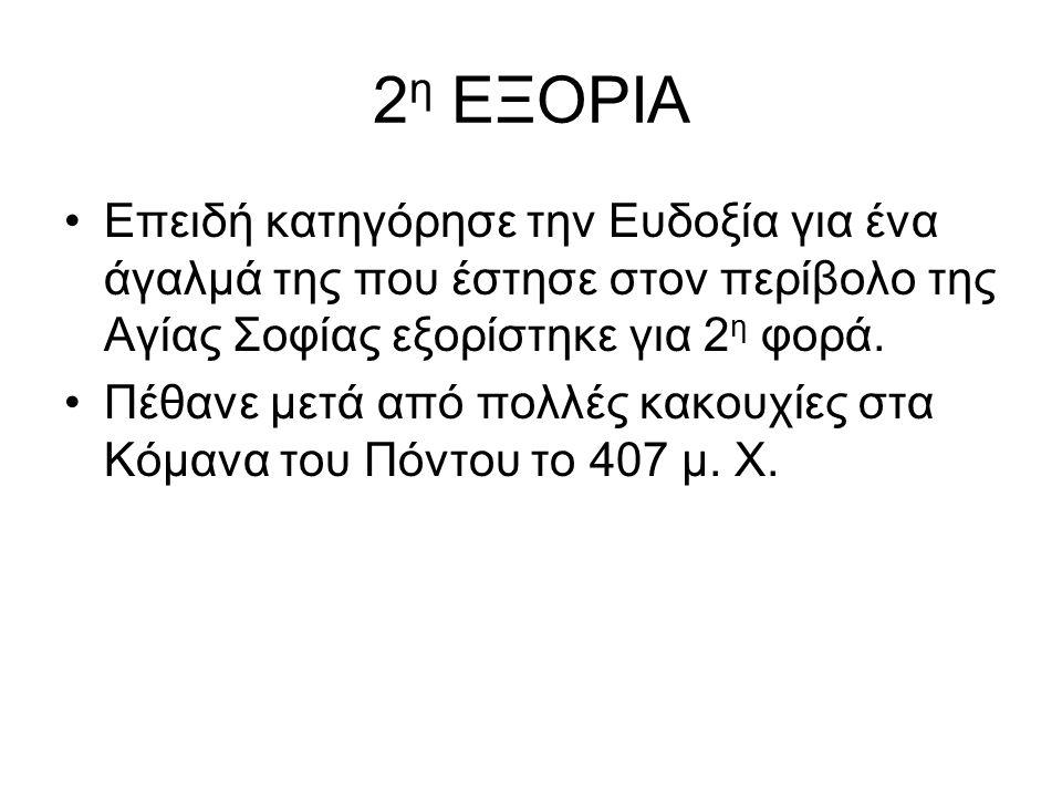 2 η ΕΞΟΡΙΑ Επειδή κατηγόρησε την Ευδοξία για ένα άγαλμά της που έστησε στον περίβολο της Αγίας Σοφίας εξορίστηκε για 2 η φορά. Πέθανε μετά από πολλές