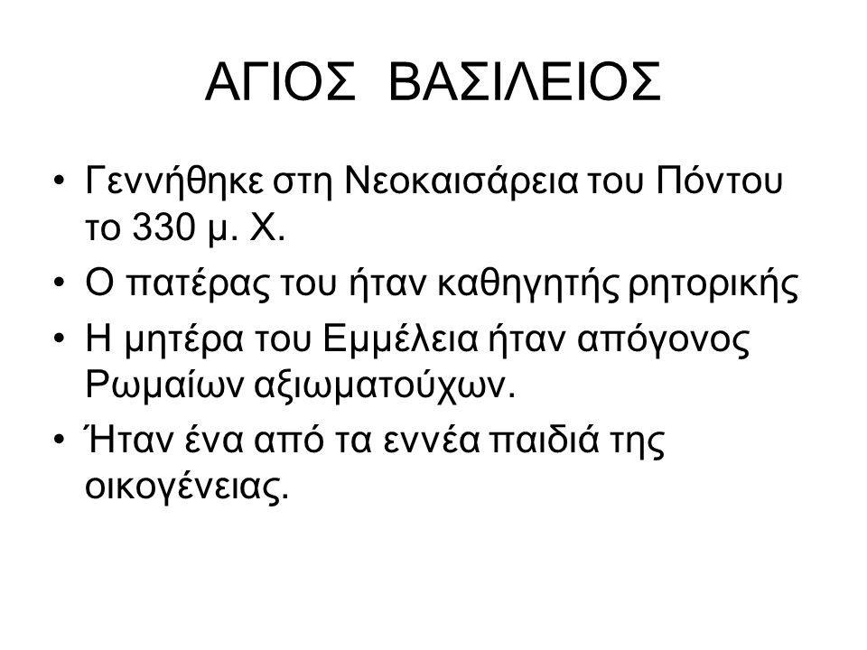 ΑΓΙΟΣ ΒΑΣΙΛΕΙΟΣ Γεννήθηκε στη Νεοκαισάρεια του Πόντου το 330 μ. Χ. Ο πατέρας του ήταν καθηγητής ρητορικής Η μητέρα του Εμμέλεια ήταν απόγονος Ρωμαίων