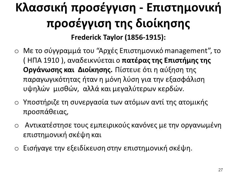 Κλασσική προσέγγιση - Επιστημονική προσέγγιση της διοίκησης Frederick Taylor (1856-1915): o Με το σύγγραμμά του Αρχές Επιστημονικό management , το ( ΗΠΑ 1910 ), αναδεικνύεται ο πατέρας της Επιστήµης της Οργάνωσης και Διοίκησης.