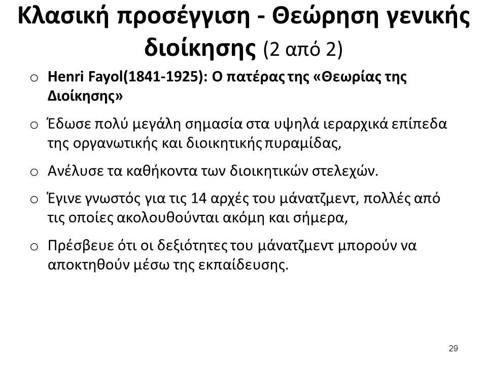 Κλασική προσέγγιση - Θεώρηση γενικής διοίκησης (2 από 2) o Henri Fayol(1841-1925): Ο πατέρας της «Θεωρίας της Διοίκησης» o Έδωσε πολύ μεγάλη σημασία στα υψηλά ιεραρχικά επίπεδα της οργανωτικής και διοικητικής πυραμίδας, o Ανέλυσε τα καθήκοντα των διοικητικών στελεχών.