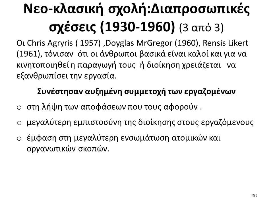 Nεο-κλασική σχολή:Διαπροσωπικές σχέσεις (1930-1960) (3 από 3) Οι Chris Agryris ( 1957),Doyglas MrGregor (1960), Rensis Likert (1961), τόνισαν ότι οι άνθρωποι βασικά είναι καλοί και για να κινητοποιηθεί η παραγωγή τους ή διοίκηση χρειάζεται να εξανθρωπίσει την εργασία.
