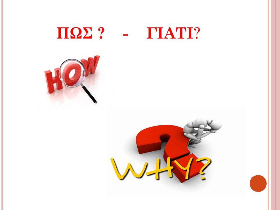ΠΩΣ ? - ΓΙΑΤΙ ?
